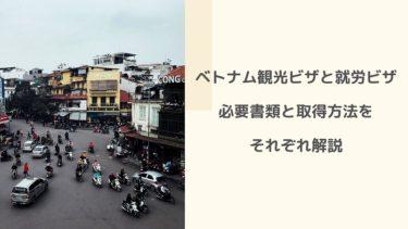 ベトナム観光ビザと就労ビザの必要書類と取得方法をそれぞれ解説